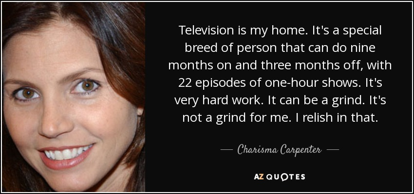 Television is my home. It's a special breed of person that can do nine months on and three months off, with 22 episodes of one-hour shows. It's very hard work. It can be a grind. It's not a grind for me. I relish in that. - Charisma Carpenter