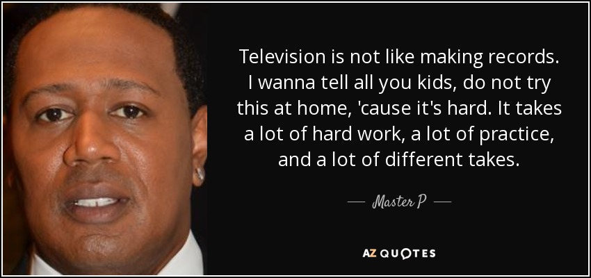 Television is not like making records. I wanna tell all you kids, do not try this at home, 'cause it's hard. It takes a lot of hard work, a lot of practice, and a lot of different takes. - Master P