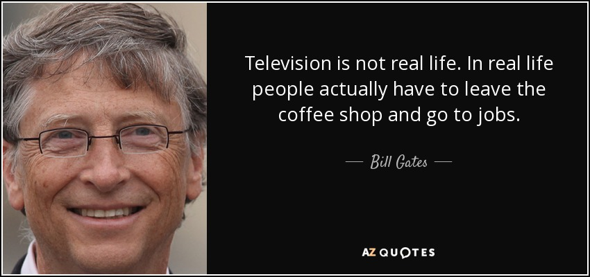 Television is not real life. In real life people actually have to leave the coffee shop and go to jobs. - Bill Gates