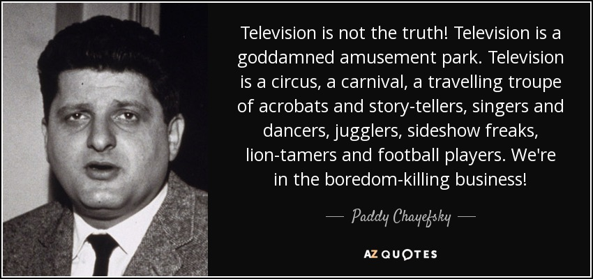 Television is not the truth! Television is a goddamned amusement park. Television is a circus, a carnival, a travelling troupe of acrobats and story-tellers, singers and dancers, jugglers, sideshow freaks, lion-tamers and football players. We're in the boredom-killing business! - Paddy Chayefsky