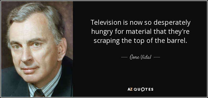 Television is now so desperately hungry for material that they're scraping the top of the barrel. - Gore Vidal