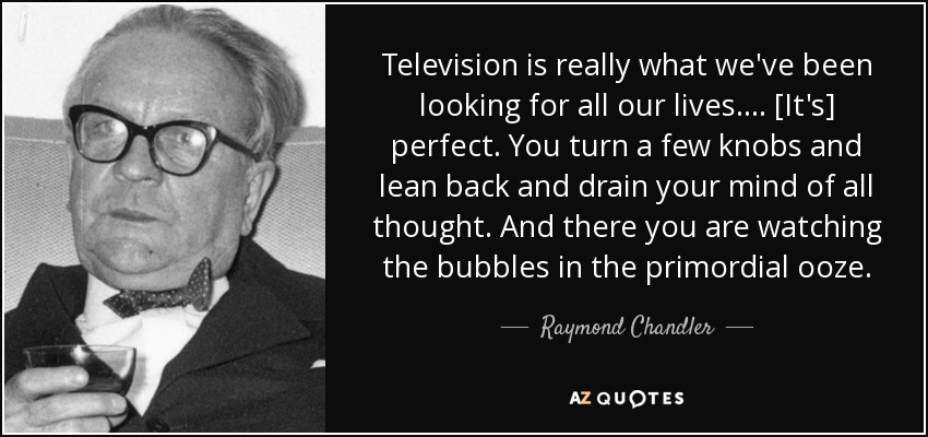 Television is really what we've been looking for all our lives.... [It's] perfect. You turn a few knobs and lean back and drain your mind of all thought. And there you are watching the bubbles in the primordial ooze. - Raymond Chandler