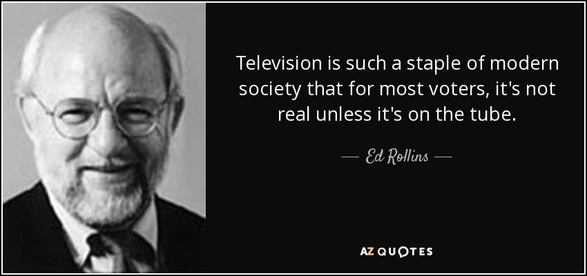 Television is such a staple of modern society that for most voters, it's not real unless it's on the tube. - Ed Rollins