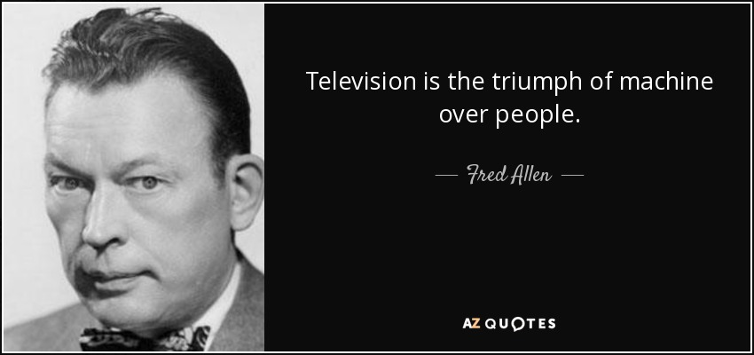 Television is the triumph of machine over people. - Fred Allen