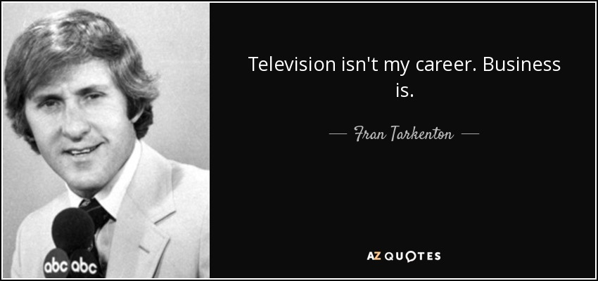 Television isn't my career. Business is. - Fran Tarkenton