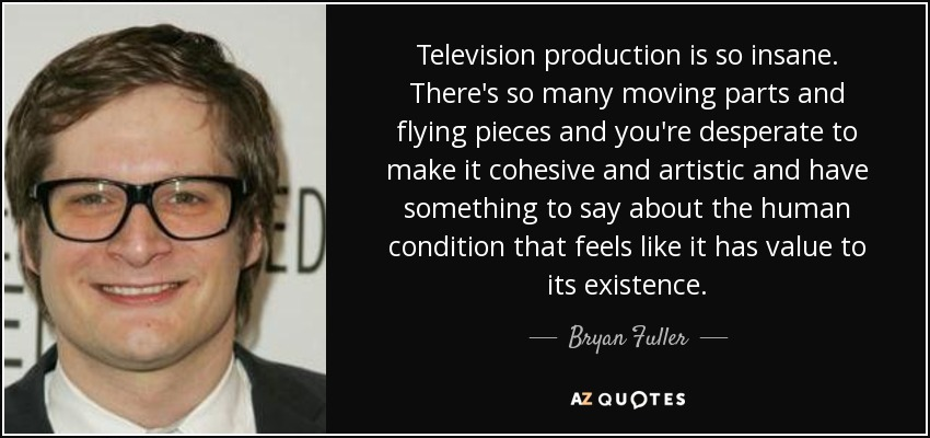 Television production is so insane. There's so many moving parts and flying pieces and you're desperate to make it cohesive and artistic and have something to say about the human condition that feels like it has value to its existence. - Bryan Fuller