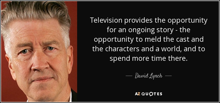 Television provides the opportunity for an ongoing story - the opportunity to meld the cast and the characters and a world, and to spend more time there. - David Lynch