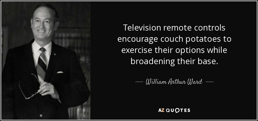 Television remote controls encourage couch potatoes to exercise their options while broadening their base. - William Arthur Ward