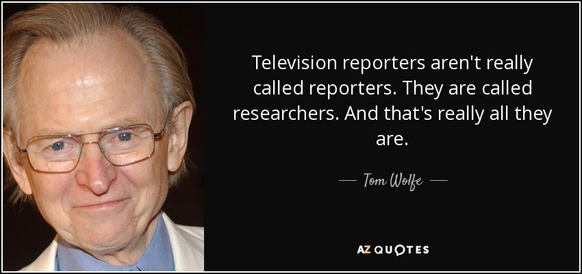 Television reporters aren't really called reporters. They are called researchers. And that's really all they are. - Tom Wolfe