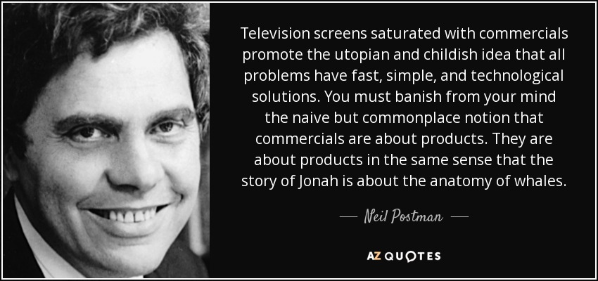 Television screens saturated with commercials promote the utopian and childish idea that all problems have fast, simple, and technological solutions. You must banish from your mind the naive but commonplace notion that commercials are about products. They are about products in the same sense that the story of Jonah is about the anatomy of whales. - Neil Postman