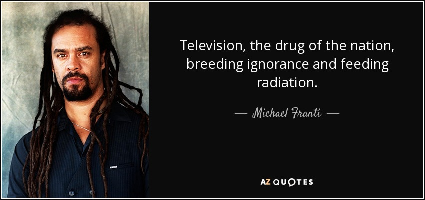 Michael Franti quote: Television, the drug of the nation, breeding ...