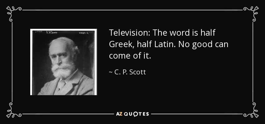 Television: The word is half Greek, half Latin. No good can come of it. - C. P. Scott