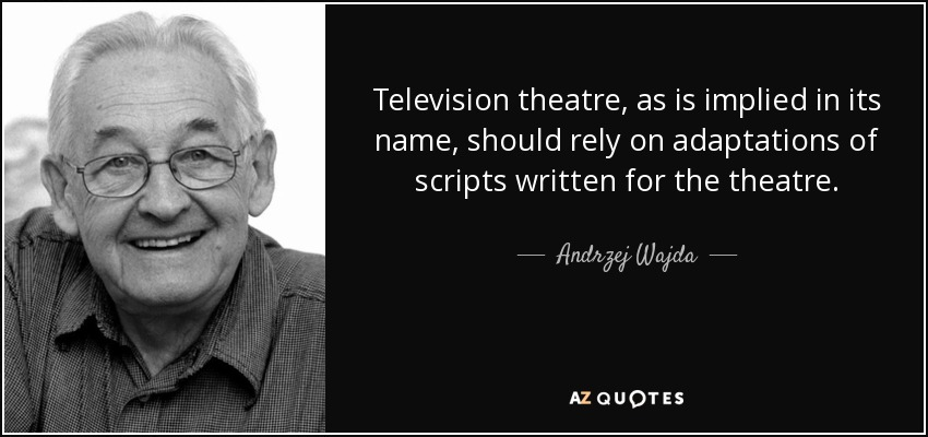 Television theatre, as is implied in its name, should rely on adaptations of scripts written for the theatre. - Andrzej Wajda