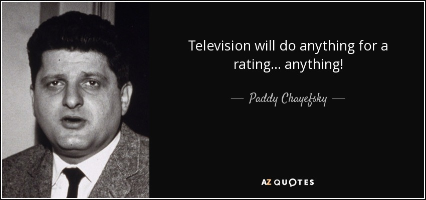 Television will do anything for a rating... anything! - Paddy Chayefsky