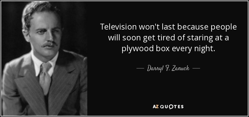 Television won't last because people will soon get tired of staring at a plywood box every night. - Darryl F. Zanuck