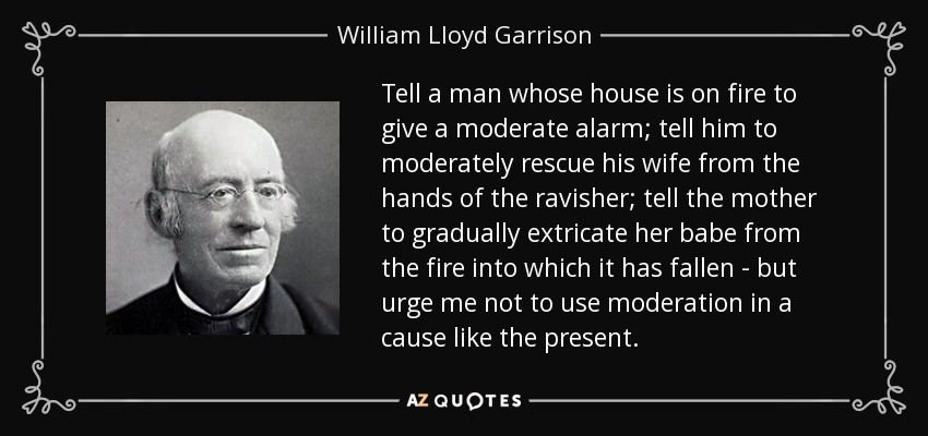 Tell a man whose house is on fire to give a moderate alarm; tell him to moderately rescue his wife from the hands of the ravisher; tell the mother to gradually extricate her babe from the fire into which it has fallen - but urge me not to use moderation in a cause like the present. - William Lloyd Garrison