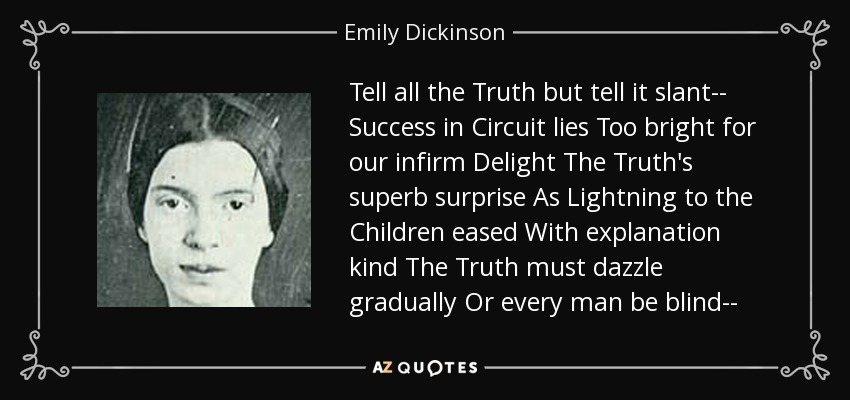 Tell all the Truth but tell it slant-- Success in Circuit lies Too bright for our infirm Delight The Truth's superb surprise As Lightning to the Children eased With explanation kind The Truth must dazzle gradually Or every man be blind-- - Emily Dickinson