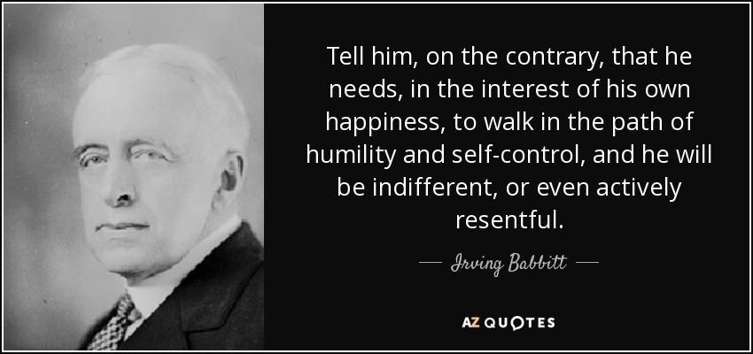 Tell him, on the contrary, that he needs, in the interest of his own happiness, to walk in the path of humility and self-control, and he will be indifferent, or even actively resentful. - Irving Babbitt