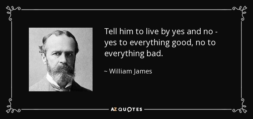 Tell him to live by yes and no - yes to everything good, no to everything bad. - William James