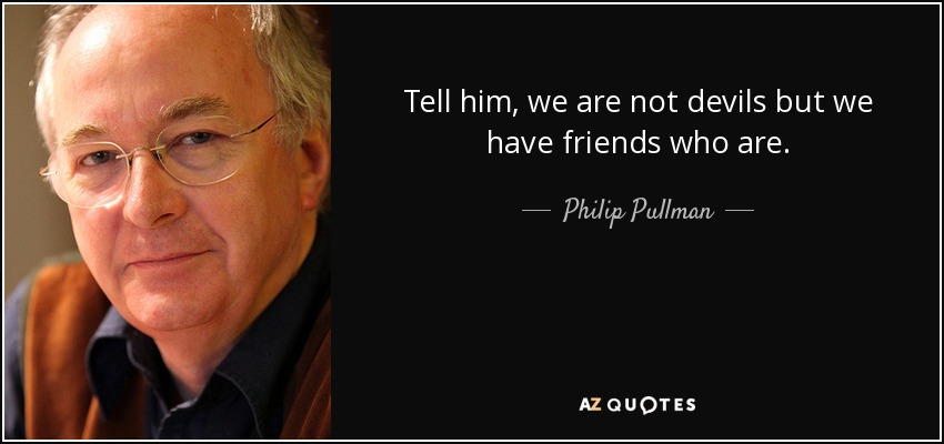 Tell him, we are not devils but we have friends who are. - Philip Pullman