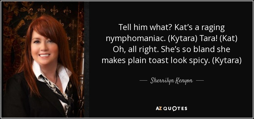 Tell him what? Kat's a raging nymphomaniac. (Kytara) Tara! (Kat) Oh, all right. She's so bland she makes plain toast look spicy. (Kytara) - Sherrilyn Kenyon