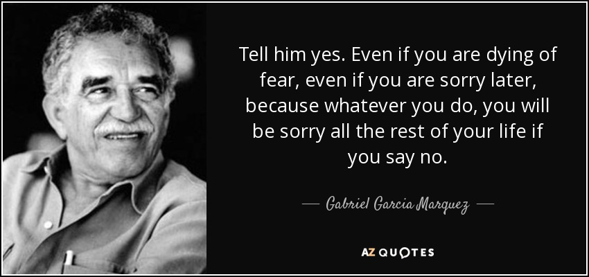 Tell him yes. Even if you are dying of fear, even if you are sorry later, because whatever you do, you will be sorry all the rest of your life if you say no. - Gabriel Garcia Marquez