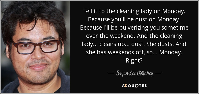 Tell it to the cleaning lady on Monday. Because you'll be dust on Monday. Because I'll be pulverizing you sometime over the weekend. And the cleaning lady... cleans up... dust. She dusts. And she has weekends off, so... Monday. Right? - Bryan Lee O'Malley
