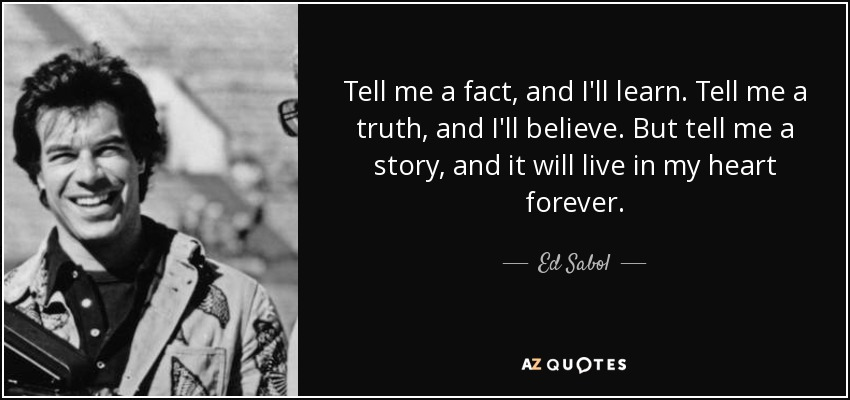 Tell me a fact, and I'll learn. Tell me a truth, and I'll believe. But tell me a story, and it will live in my heart forever. - Ed Sabol
