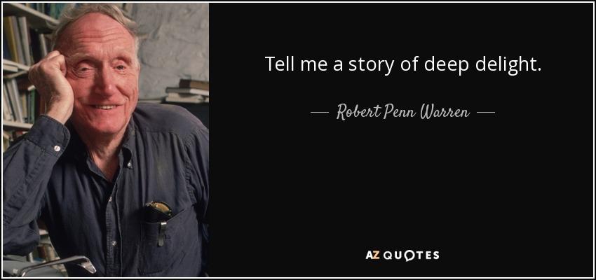 Tell me a story of deep delight. - Robert Penn Warren