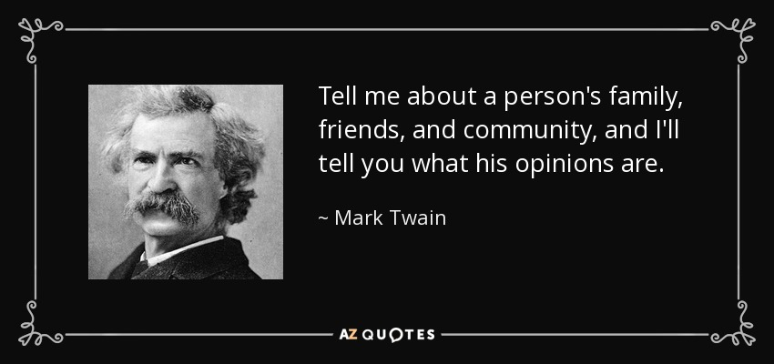 Tell me about a person's family, friends, and community, and I'll tell you what his opinions are. - Mark Twain