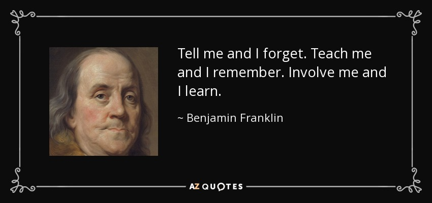 http://www.azquotes.com/picture-quotes/quote-tell-me-and-i-forget-teach-me-and-i-remember-involve-me-and-i-learn-benjamin-franklin-10-18-81.jpg