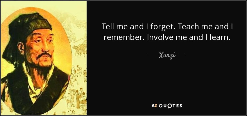 Tell me and I forget. Teach me and I remember. Involve me and I learn. - Xunzi