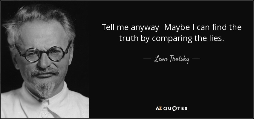 Tell me anyway--Maybe I can find the truth by comparing the lies. - Leon Trotsky