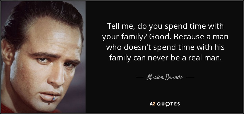 Tell me, do you spend time with your family? Good. Because a man who doesn't spend time with his family can never be a real man. - Marlon Brando