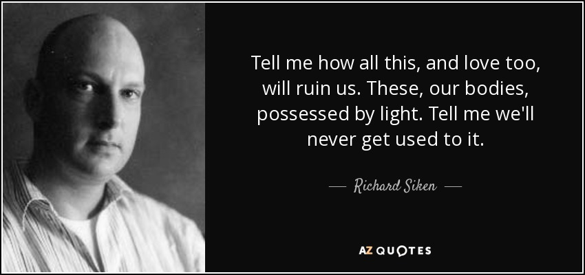 Tell me how all this, and love too, will ruin us. These, our bodies, possessed by light. Tell me we'll never get used to it. - Richard Siken