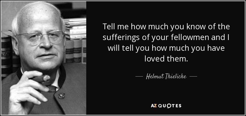 Tell me how much you know of the sufferings of your fellowmen and I will tell you how much you have loved them. - Helmut Thielicke