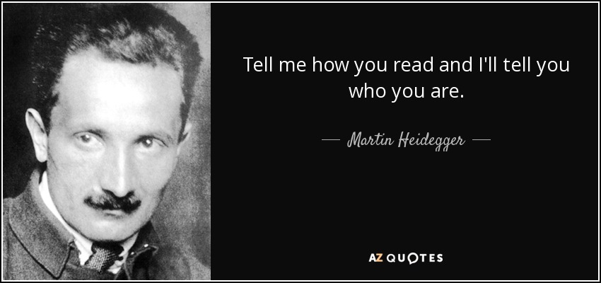 Tell me how you read and I'll tell you who you are. - Martin Heidegger