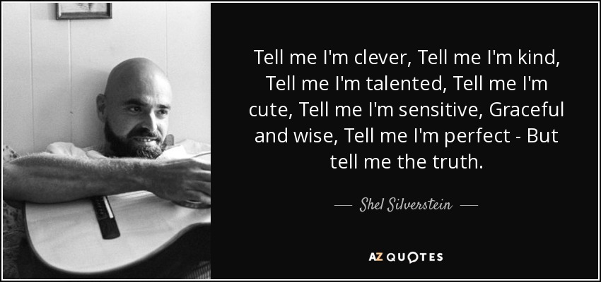 Tell me I'm clever, Tell me I'm kind, Tell me I'm talented, Tell me I'm cute, Tell me I'm sensitive, Graceful and wise, Tell me I'm perfect - But tell me the truth. - Shel Silverstein