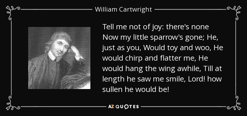 Tell me not of joy: there's none Now my little sparrow's gone; He, just as you, Would toy and woo, He would chirp and flatter me, He would hang the wing awhile, Till at length he saw me smile, Lord! how sullen he would be! - William Cartwright