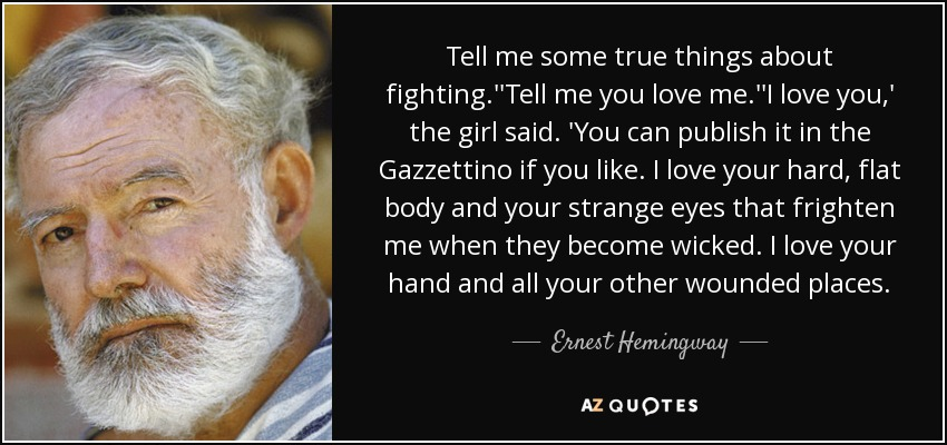 Tell me some true things about fighting.''Tell me you love me.''I love you,' the girl said. 'You can publish it in the Gazzettino if you like. I love your hard, flat body and your strange eyes that frighten me when they become wicked. I love your hand and all your other wounded places. - Ernest Hemingway