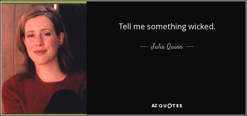 Tell me something wicked. - Julia Quinn