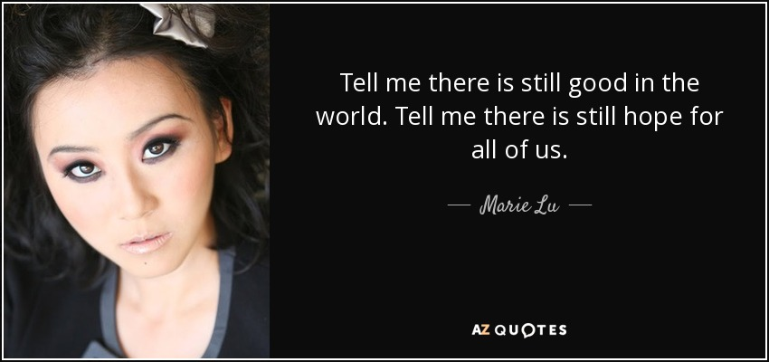 Tell me there is still good in the world. Tell me there is still hope for all of us. - Marie Lu