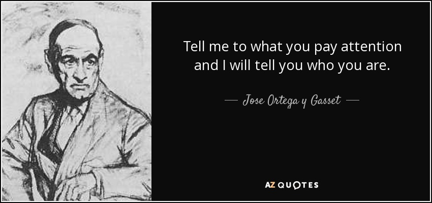 Tell me to what you pay attention and I will tell you who you are. - Jose Ortega y Gasset