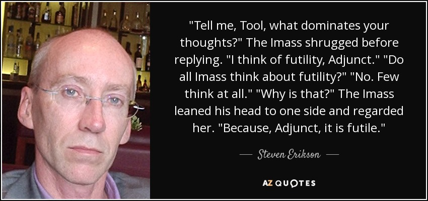 Tell me, Tool, what dominates your thoughts?' The Imass shrugged before replying. 'I think of futility, Adjunct.' 'Do all Imass think about futility?' 'No. Few think at all.' 'Why is that?' The Imass leaned his head to one side and regarded her. 'Because Adjunct, it is futile. - Steven Erikson