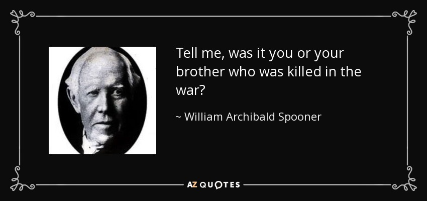 Tell me, was it you or your brother who was killed in the war? - William Archibald Spooner
