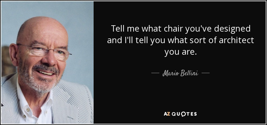 Tell me what chair you've designed and I'll tell you what sort of architect you are. - Mario Bellini
