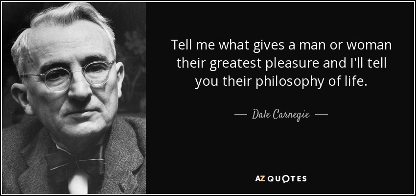 Tell me what gives a man or woman their greatest pleasure and I'll tell you their philosophy of life. - Dale Carnegie