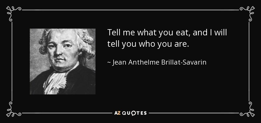 Tell me what you eat, and I will tell you who you are. - Jean Anthelme Brillat-Savarin
