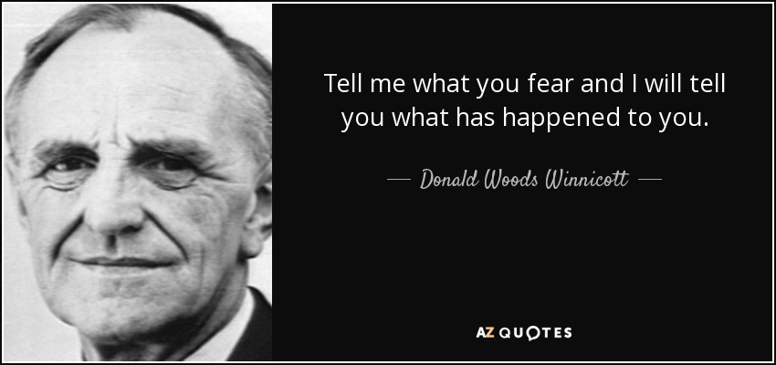 Tell me what you fear and I will tell you what has happened to you. - Donald Woods Winnicott
