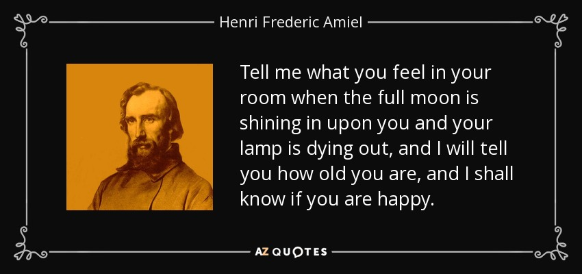 Tell me what you feel in your room when the full moon is shining in upon you and your lamp is dying out, and I will tell you how old you are, and I shall know if you are happy. - Henri Frederic Amiel